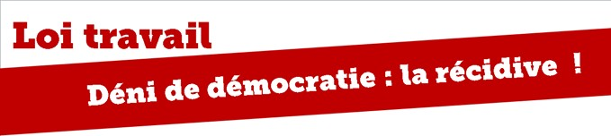 Loi travail – Déni de démocratie : la récidive !